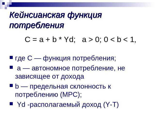 Кейнсианская функция потребления С = a + b * Yd; а > 0; 0 < b < 1, где С — функция потребления; a — автономное потребление, не зависящее от дохода b — предельная склонность к потреблению (МРС); Yd -располагаемый доход (Y-T)