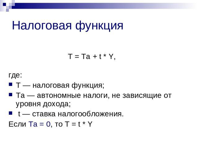 Налоговая функция Т = Тa + t * Y, где: Т — налоговая функция; Тa — автономные налоги, не зависящие от уровня дохода; t — ставка налогообложения. Если Тa = 0, то Т = t * Y