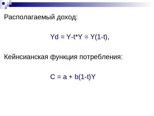 Располагаемый доход: Yd = Y-t*Y = Y(1-t), Кейнсианская функция потребления: С = а + b(1-t)Y