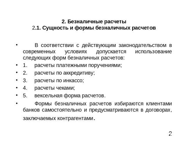 2. Безналичные расчеты 2.1. Сущность и формы безналичных расчетов В соответствии с действующим законодательством в современных условиях допускается использование следующих форм безналичных расчетов: 1. расчеты платежными поручениями; 2. расч…