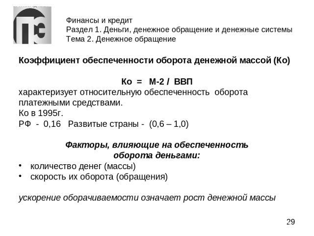 Финансы и кредит Раздел 1. Деньги, денежное обращение и денежные системы Тема 2. Денежное обращение Коэффициент обеспеченности оборота денежной массой (Ко) Ко = М-2 / ВВП характеризует относительную обеспеченность оборота платежными средствами. Ко в…