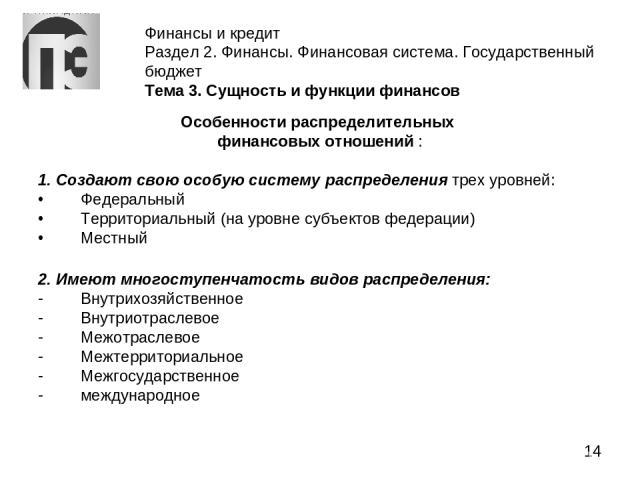 Финансы и кредит Раздел 2. Финансы. Финансовая система. Государственный бюджет Тема 3. Сущность и функции финансов Особенности распределительных финансовых отношений : 1. Создают свою особую систему распределения трех уровней: Федеральный Территориа…