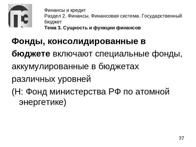 Финансы и кредит Раздел 2. Финансы. Финансовая система. Государственный бюджет Тема 3. Сущность и функции финансов Фонды, консолидированные в бюджете включают специальные фонды, аккумулированные в бюджетах различных уровней (Н: Фонд министерства РФ …