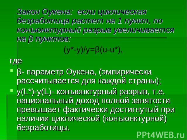 Закон Оукена: если циклическая безработица растет на 1 пункт, по конъюнктурный разрыв увеличивается на β пунктов: (y*-y)/y=β(u-u*), где β- параметр Оукена, (эмпирически рассчитывается для каждой страны); y(L*)-y(L)- конъюнктурный разрыв, т.е. национ…