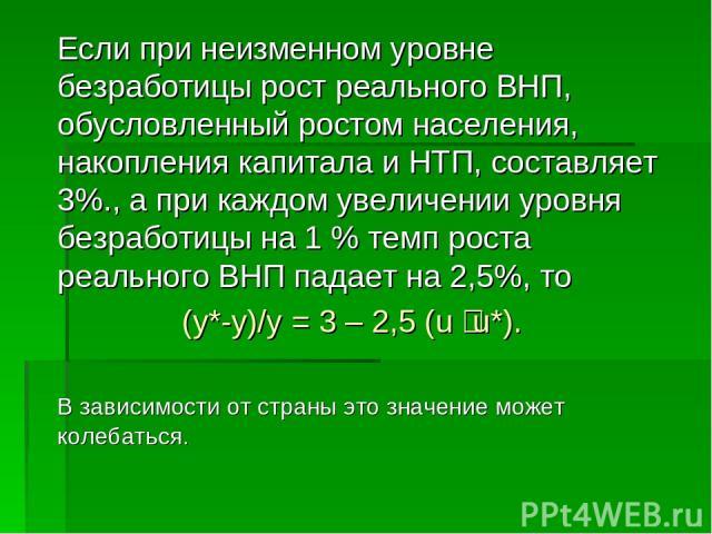 Если при неизменном уровне безработицы рост реального ВНП, обусловленный ростом населения, накопления капитала и НТП, составляет 3%., а при каждом увеличении уровня безработицы на 1 % темп роста реального ВНП падает на 2,5%, то (y*-y)/y = 3–2,5 (u…