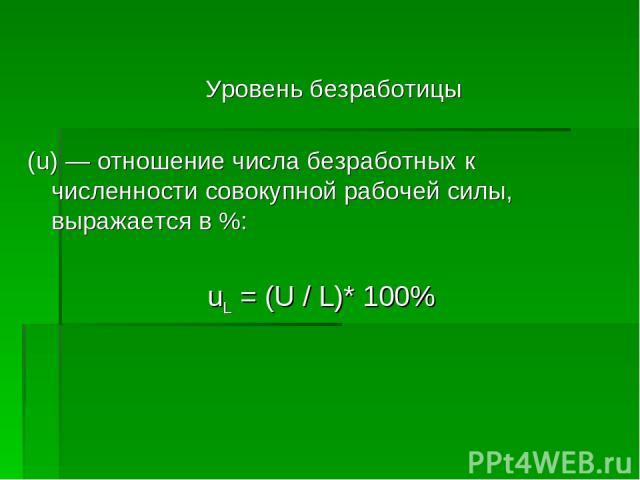 Уровень безработицы (u) — отношение числа безработных к численности совокупной рабочей силы, выражается в %: uL = (U / L)* 100%