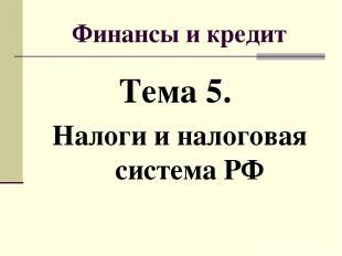 Финансы и кредит Тема 5. Налоги и налоговая система РФ