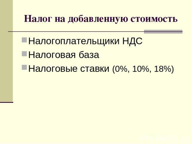 Налог на добавленную стоимость Налогоплательщики НДС Налоговая база Налоговые ставки (0%, 10%, 18%)