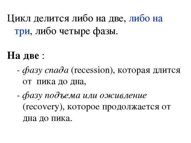 Цикл делится либо на две, либо на три, либо четыре фазы. На две : - фазу спада (recession), которая длится от пика до дна, - фазу подъема или оживление (recovery), которое продолжается от дна до пика.