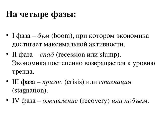 На четыре фазы: I фаза – бум (boom), при котором экономика достигает максимальной активности. II фаза – спад (recession или slump). Экономика постепенно возвращается к уровню тренда. III фаза – кризис (crisis) или стагнация (stagnation). IV фаза – о…