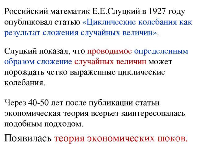 Российский математик Е.Е.Слуцкий в1927году опубликовал статью «Циклические колебания как результат сложения случайных величин». Слуцкий показал, что проводимое определенным образом сложение случайных величин может порождать четко выраженные циклич…