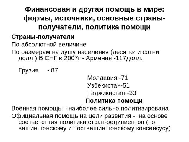 Финансовая и другая помощь в мире: формы, источники, основные страны-получатели, политика помощи Страны-получатели По абсолютной величине По размерам на душу населения (десятки и сотни долл.) В СНГ в 2007г - Армения -117долл. Грузия - 87 Молдавия -7…