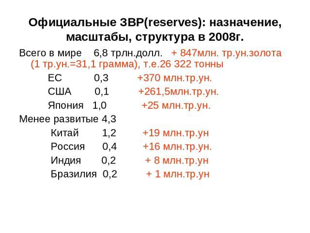Официальные ЗВР(reserves): назначение, масштабы, структура в 2008г. Всего в мире 6,8 трлн.долл. + 847млн. тр.ун.золота (1 тр.ун.=31,1 грамма), т.е.26 322 тонны ЕС 0,3 +370 млн.тр.ун. США 0,1 +261,5млн.тр.ун. Япония 1,0 +25 млн.тр.ун. Менее развитые …