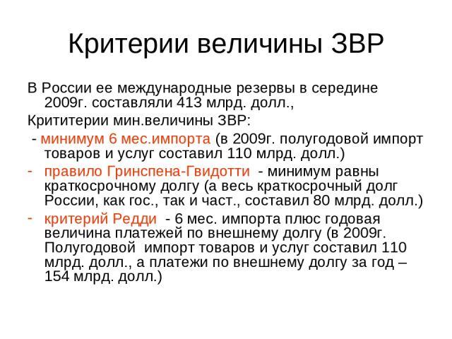 Критерии величины ЗВР В России ее международные резервы в середине 2009г. составляли 413 млрд. долл., Крититерии мин.величины ЗВР: - минимум 6 мес.импорта (в 2009г. полугодовой импорт товаров и услуг составил 110 млрд. долл.) правило Гринспена-Гвидо…