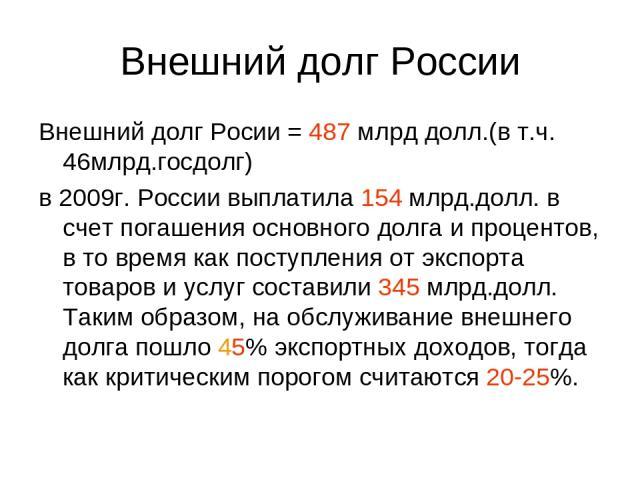 Внешний долг России Внешний долг Росии = 487 млрд долл.(в т.ч. 46млрд.госдолг) в 2009г. России выплатила 154 млрд.долл. в счет погашения основного долга и процентов, в то время как поступления от экспорта товаров и услуг составили 345 млрд.долл. Так…
