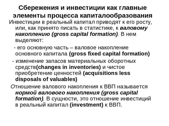 Сбережения и инвестиции как главные элементы процесса капиталообразования Инвестиции в реальный капитал приводят к его росту, или, как принято писать в статистике, к валовому накоплению (gross capital formation). В нем выделяют: - его основную часть…