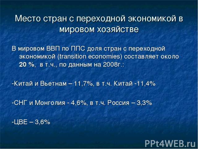 Место стран с переходной экономикой в мировом хозяйстве В мировом ВВП по ППС доля стран с переходной экономикой (transition economies) составляет около 20 %, в т.ч., по данным на 2008г.: -Китай и Вьетнам – 11,7%, в т.ч. Китай -11,4% -СНГ и Монголия …