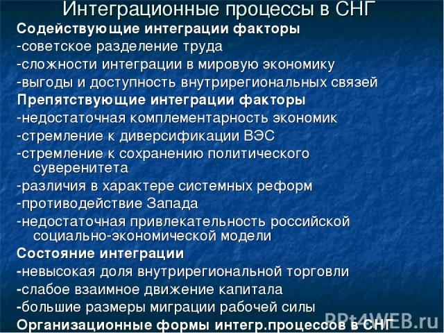 Интеграционные процессы в СНГ Содействующие интеграции факторы -советское разделение труда -сложности интеграции в мировую экономику -выгоды и доступность внутрирегиональных связей Препятствующие интеграции факторы -недостаточная комплементарность э…