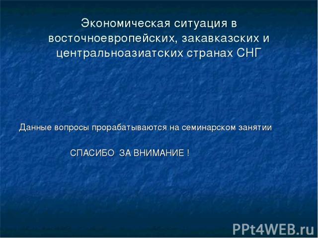 Экономическая ситуация в восточноевропейских, закавказских и центральноазиатских странах СНГ Данные вопросы прорабатываются на семинарском занятии СПАСИБО ЗА ВНИМАНИЕ !