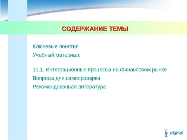 СОДЕРЖАНИЕ ТЕМЫ Ключевые понятия Учебный материал: 11.1. Интеграционные процессы на финансовом рынке Вопросы для самопроверки Рекомендованная литература