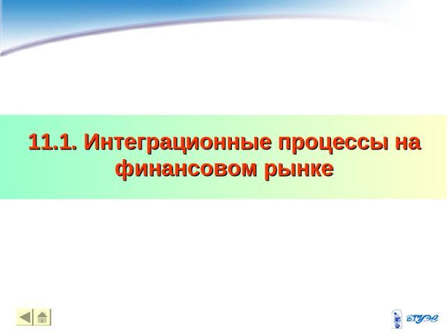 11.1. Интеграционные процессы на финансовом рынке * *