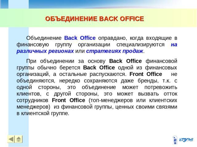 ОБЪЕДИНЕНИЕ BACK OFFICE Объединение Back Office оправдано, когда входящие в финансовую группу организации специализируются на различных регионах или стратегиях продаж. При объединении за основу Back Office финансовой группы обычно берется Back Offic…