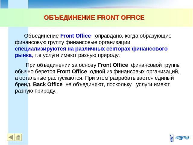 ОБЪЕДИНЕНИЕ FRONT OFFICE Объединение Front Office оправдано, когда образующие финансовую группу финансовые организации специализируются на различных секторах финансового рынка, т.е услуги имеют разную природу. При объединении за основу Front Office …