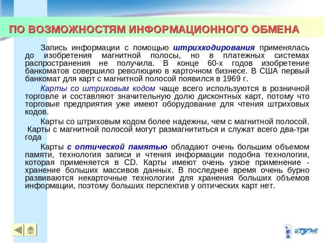 ПО ВОЗМОЖНОСТЯМ ИНФОРМАЦИОННОГО ОБМЕНА * * Запись информации с помощью штрихкодирования применялась до изобретения магнитной полосы, но в платежных системах распространения не получила. В конце 60-х годов изобретение банкоматов совершило революцию в…