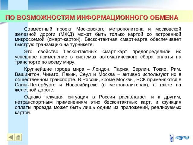 ПО ВОЗМОЖНОСТЯМ ИНФОРМАЦИОННОГО ОБМЕНА * * Совместный проект Московского метрополитена и московской железной дороги (МЖД) может быть только картой со встроенной микросхемой (смарт-картой). Бесконтактная смарт-карта обеспечивает быструю транзакцию на…