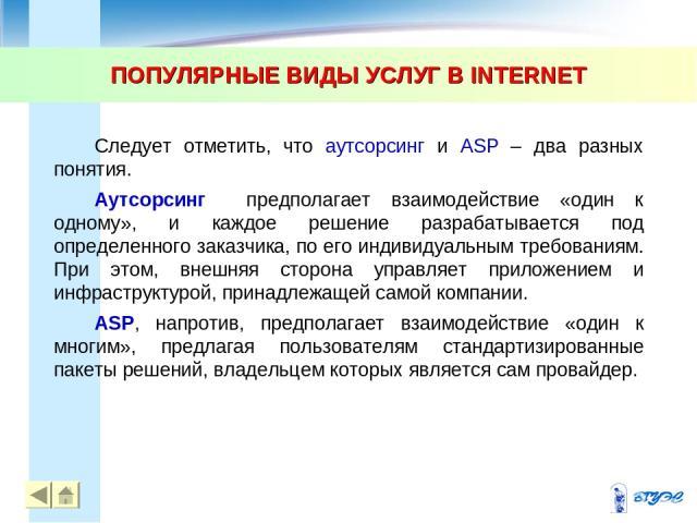 ПОПУЛЯРНЫЕ ВИДЫ УСЛУГ В INTERNET * * Следует отметить, что аутсорсинг и ASP – два разных понятия. Аутсорсинг предполагает взаимодействие «один к одному», и каждое решение разрабатывается под определенного заказчика, по его индивидуальным требованиям…