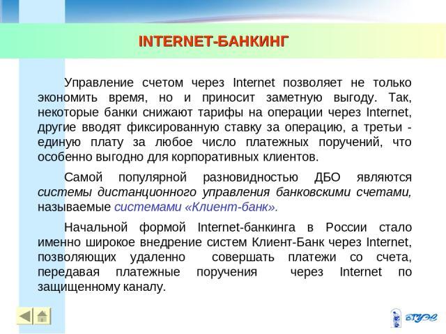 INTERNET-БАНКИНГ * * Управление счетом через Internet позволяет не только экономить время, но и приносит заметную выгоду. Так, некоторые банки снижают тарифы на операции через Internet, другие вводят фиксированную ставку за операцию, а третьи - един…