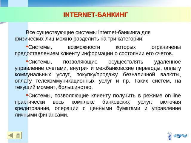INTERNET-БАНКИНГ * * Все существующие системы Internet-банкинга для физических лиц можно разделить на три категории: Системы, возможности которых ограничены предоставлением клиенту информации о состоянии его счетов. Системы, позволяющие осуществлять…