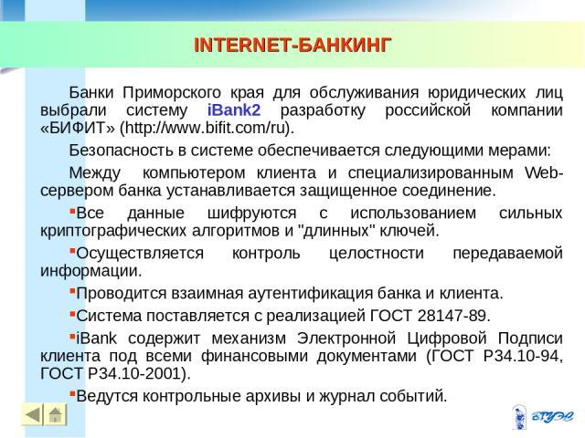 INTERNET-БАНКИНГ * * Банки Приморского края для обслуживания юридических лиц выбрали систему iBank2 разработку российской компании «БИФИТ» (http://www.bifit.com/ru). Безопасность в системе обеспечивается следующими мерами: Между компьютером клиента …