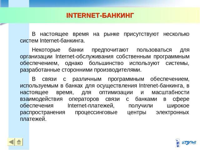 INTERNET-БАНКИНГ * * В настоящее время на рынке присутствуют несколько систем Internet-банкинга. Некоторые банки предпочитают пользоваться для организации Internet-обслуживания собственным программным обеспечением, однако большинство используют сист…
