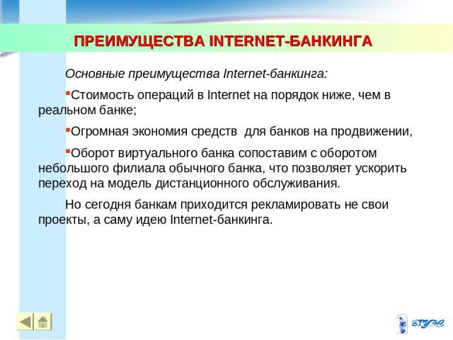 ПРЕИМУЩЕСТВА INTERNET-БАНКИНГА * * Основные преимущества Internet-банкинга: Стоимость операций в Internet на порядок ниже, чем в реальном банке; Огромная экономия средств для банков на продвижении, Оборот виртуального банка сопоставим с оборотом неб…