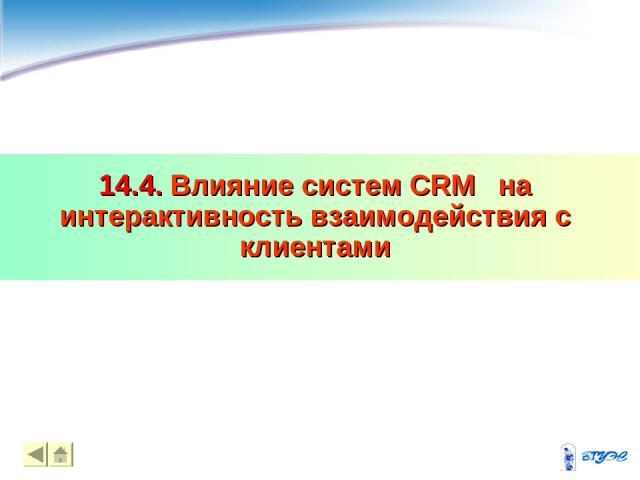 14.4. Влияние систем CRM на интерактивность взаимодействия с клиентами * *