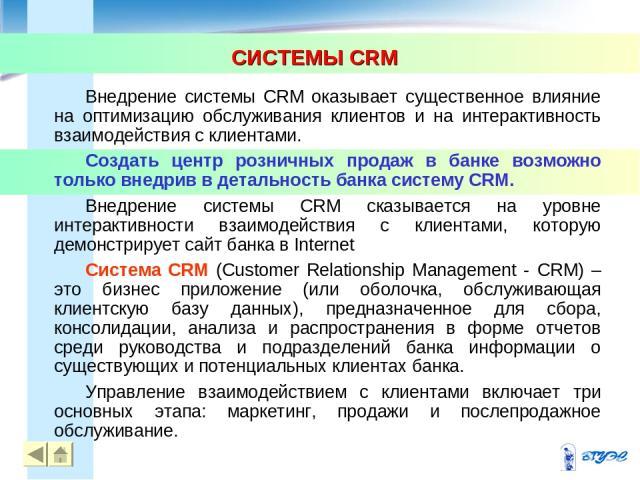 СИСТЕМЫ CRM * * Внедрение системы CRM оказывает существенное влияние на оптимизацию обслуживания клиентов и на интерактивность взаимодействия с клиентами. Создать центр розничных продаж в банке возможно только внедрив в детальность банка систему CRM…
