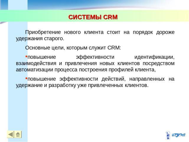 СИСТЕМЫ CRM * * Приобретение нового клиента стоит на порядок дороже удержания старого. Основные цели, которым служит CRM: повышение эффективности идентификации, взаимодействия и привлечения новых клиентов посредством автоматизации процесса построени…
