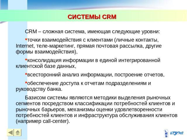 СИСТЕМЫ CRM * * CRM – сложная система, имеющая следующие уровни: точки взаимодействия с клиентами (личные контакты, Internet, теле-маркетинг, прямая почтовая рассылка, другие формы взаимодействия), консолидация информации в единой интегрированной кл…