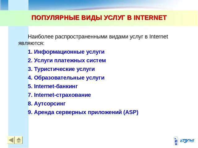 ПОПУЛЯРНЫЕ ВИДЫ УСЛУГ В INTERNET * * Наиболее распространенными видами услуг в Internet являются: 1. Информационные услуги 2. Услуги платежных систем 3. Туристические услуги 4. Образовательные услуги 5. Internet-банкинг 7. Internet-страхование 8. Ау…