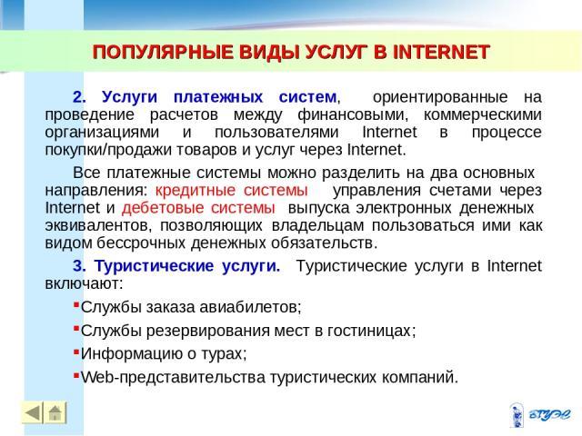 ПОПУЛЯРНЫЕ ВИДЫ УСЛУГ В INTERNET * * 2. Услуги платежных систем, ориентированные на проведение расчетов между финансовыми, коммерческими организациями и пользователями Internet в процессе покупки/продажи товаров и услуг через Internet. Все платежные…