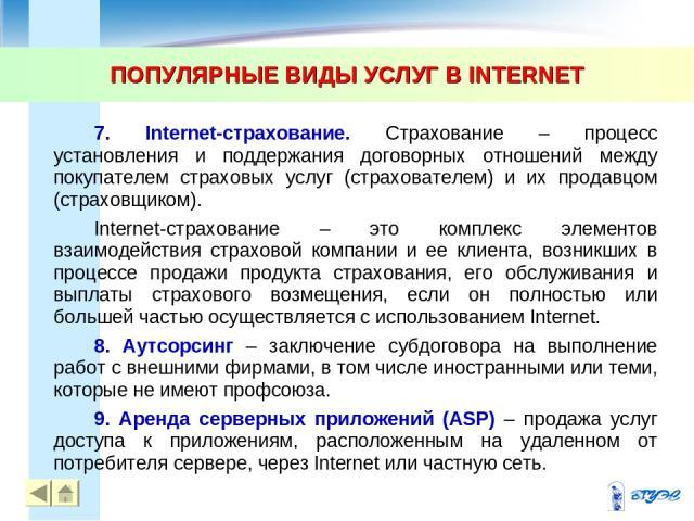 ПОПУЛЯРНЫЕ ВИДЫ УСЛУГ В INTERNET * * 7. Internet-страхование. Страхование – процесс установления и поддержания договорных отношений между покупателем страховых услуг (страхователем) и их продавцом (страховщиком). Internet-страхование – это комплекс …