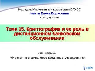 Тема 15. Криптография и ее роль в дистанционном банковском обслуживании Дисципли