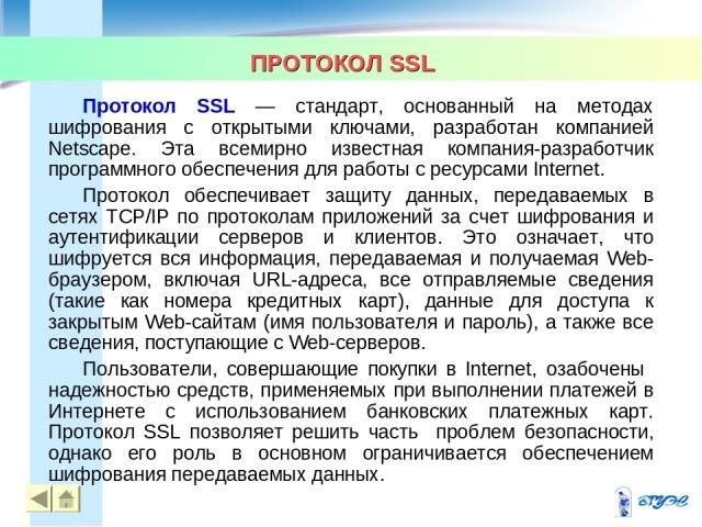 ПРОТОКОЛ SSL * * Протокол SSL — стандарт, основанный на методах шифрования с открытыми ключами, разработан компанией Netscape. Эта всемирно известная компания-разработчик программного обеспечения для работы с ресурсами Internet. Протокол обеспечивае…
