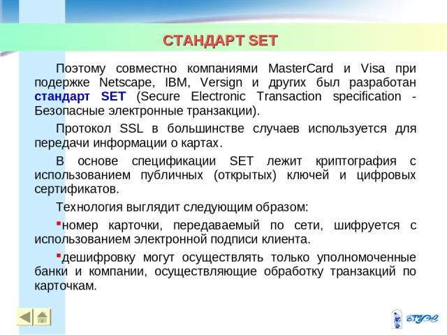 СТАНДАРТ SET * * Поэтому совместно компаниями MasterCard и Visa при подержке Netscape, IBM, Versign и других был разработан стандарт SET (Secure Electronic Transaction specification - Безопасные электронные транзакции). Протокол SSL в большинстве сл…