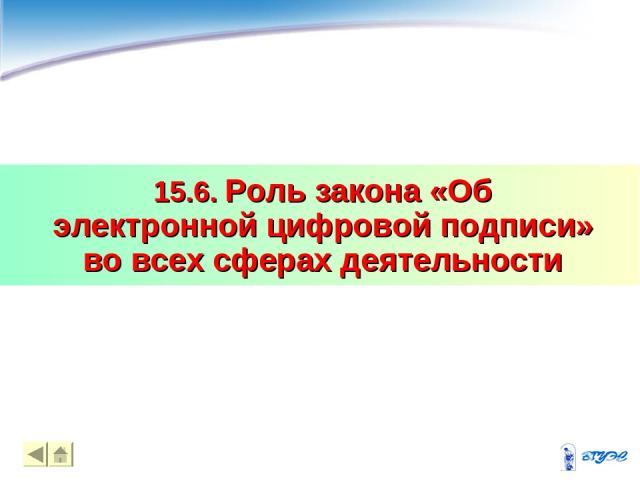 15.6. Роль закона «Об электронной цифровой подписи» во всех сферах деятельности *
