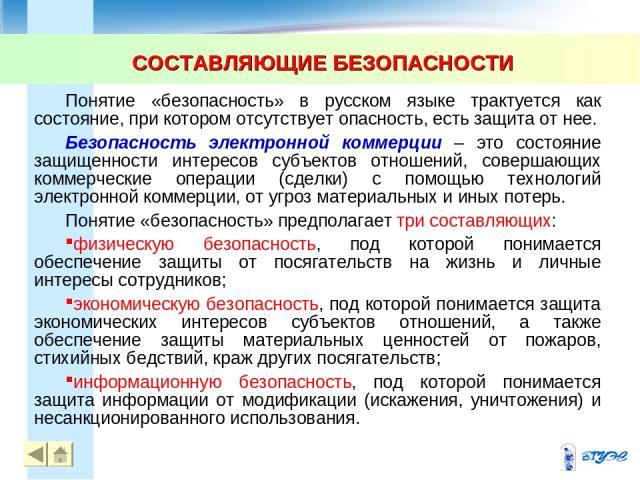 СОСТАВЛЯЮЩИЕ БЕЗОПАСНОСТИ * Понятие «безопасность» в русском языке трактуется как состояние, при котором отсутствует опасность, есть защита от нее. Безопасность электронной коммерции – это состояние защищенности интересов субъектов отношений, соверш…