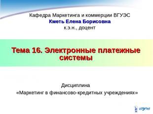 Тема 16. Электронные платежные системы Дисциплина «Маркетинг в финансово-кредитн