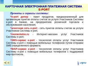 КАРТОЧНАЯ ЭЛЕКТРОННАЯ ПЛАТЕЖНАЯ СИСТЕМА E-PORT * Проекты и сервисы системы: e-po