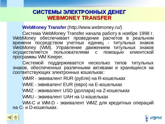 СИСТЕМЫ ЭЛЕКТРОННЫХ ДЕНЕГ WEBMONEY TRANSFER * WebMoney Transfer (http://www.webmoney.ru/) Система WebMoney Transfer начала работу в ноябре 1998 г. WebMoney обеспечивает проведение расчетов в реальном времени посредством учетных единиц - титульных зн…